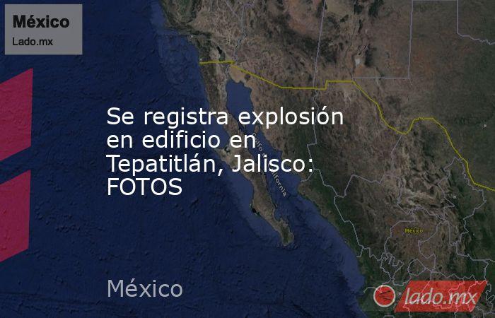Se registra explosión en edificio en Tepatitlán, Jalisco: FOTOS. Noticias en tiempo real