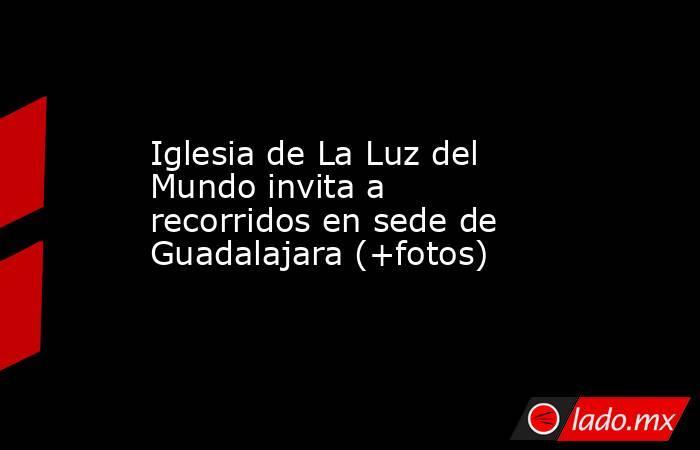 Iglesia de La Luz del Mundo invita a recorridos en sede de Guadalajara (+fotos). Noticias en tiempo real