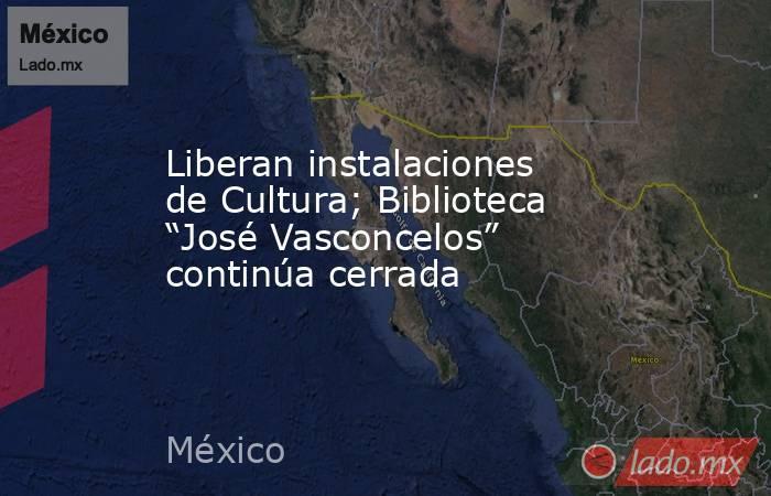 """Liberan instalaciones de Cultura; Biblioteca """"José Vasconcelos"""" continúa cerrada. Noticias en tiempo real"""