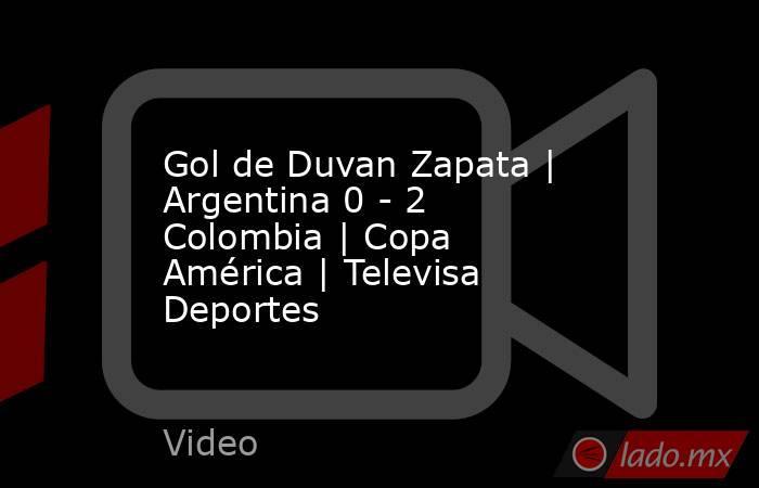Gol de Duvan Zapata | Argentina 0 - 2 Colombia | Copa América | Televisa Deportes. Noticias en tiempo real