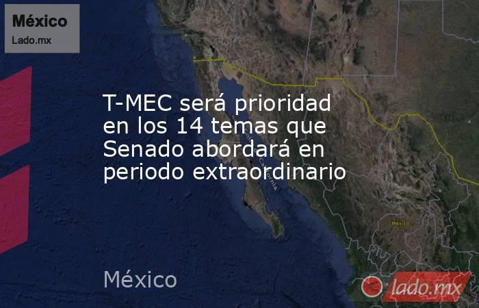 T-MEC será prioridad en los 14 temas que Senado abordará en periodo extraordinario. Noticias en tiempo real