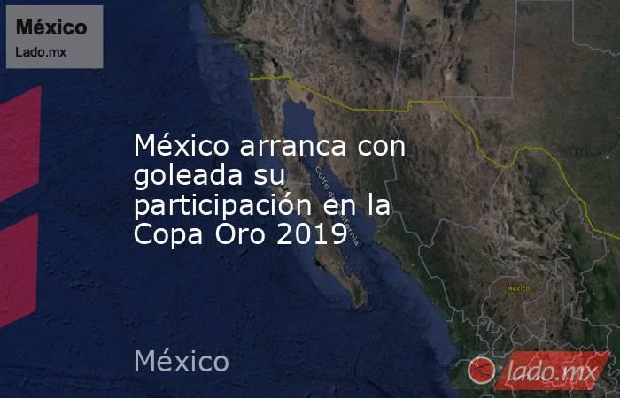 México arranca con goleada su participación en la Copa Oro 2019. Noticias en tiempo real