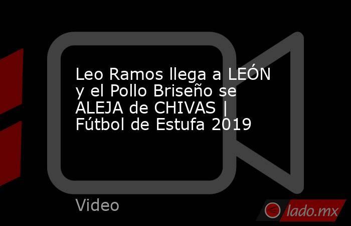 Leo Ramos llega a LEÓN y el Pollo Briseño se ALEJA de CHIVAS | Fútbol de Estufa 2019. Noticias en tiempo real