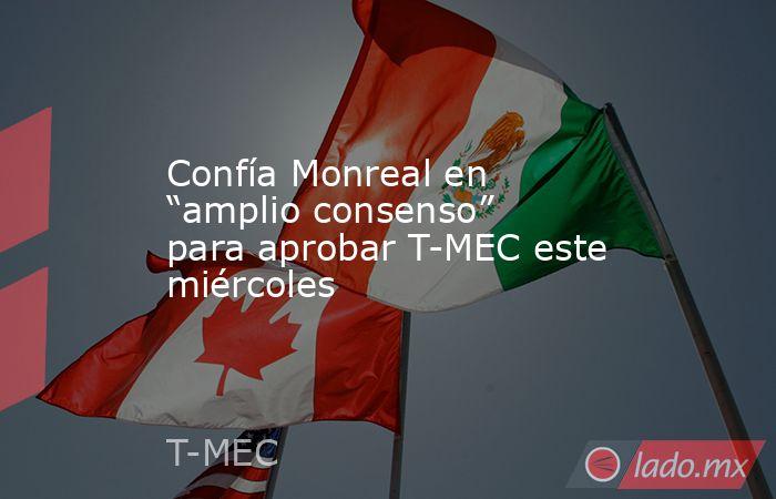 """Confía Monreal en """"amplio consenso"""" para aprobar T-MEC este miércoles. Noticias en tiempo real"""