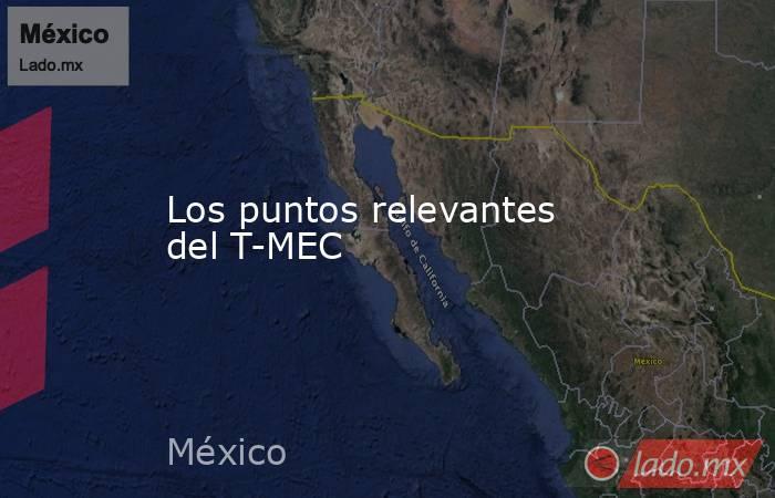 Los puntos relevantes del T-MEC. Noticias en tiempo real