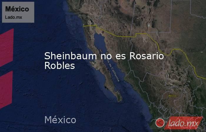 Sheinbaum no es Rosario Robles. Noticias en tiempo real