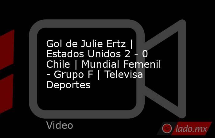 Gol de Julie Ertz | Estados Unidos 2 - 0 Chile | Mundial Femenil - Grupo F | Televisa Deportes. Noticias en tiempo real