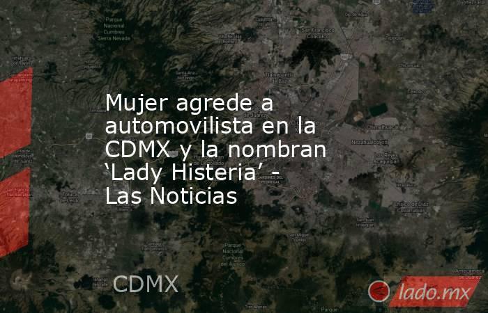 Mujer agrede a automovilista en la CDMX y la nombran 'Lady Histeria' - Las Noticias. Noticias en tiempo real