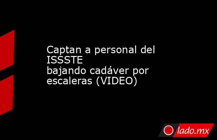 Captan a personal del ISSSTE bajandocadáver por escaleras (VIDEO) . Noticias en tiempo real