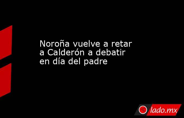 Noroña vuelve a retar a Calderón a debatir en día del padre. Noticias en tiempo real