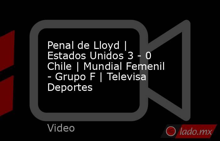 Penal de Lloyd | Estados Unidos 3 - 0 Chile | Mundial Femenil - Grupo F | Televisa Deportes. Noticias en tiempo real