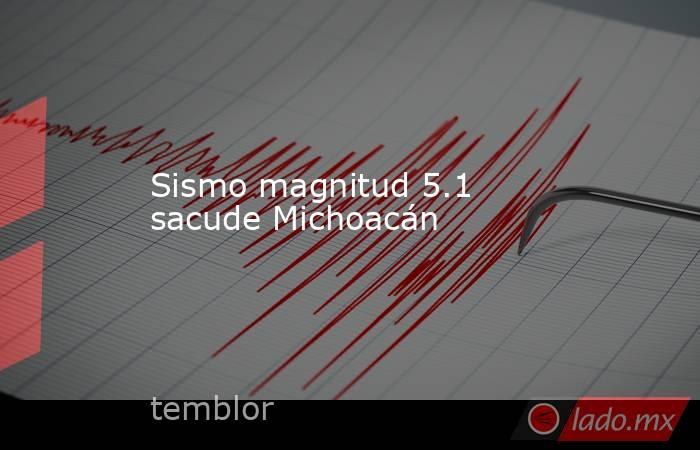 Sismo magnitud 5.1 sacude Michoacán . Noticias en tiempo real