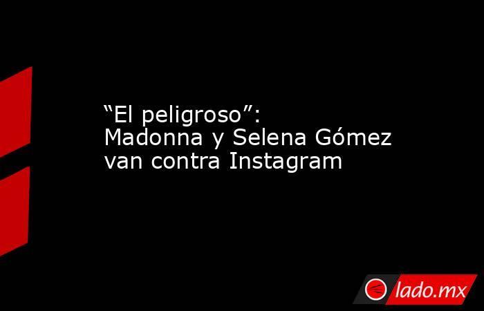 """""""El peligroso"""": Madonna y Selena Gómez van contra Instagram. Noticias en tiempo real"""