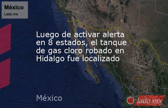 Luego de activar alerta en 8 estados, el tanque de gas cloro robado en Hidalgo fue localizado. Noticias en tiempo real