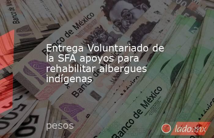 Entrega Voluntariado de la SFA apoyos para rehabilitar albergues indígenas. Noticias en tiempo real