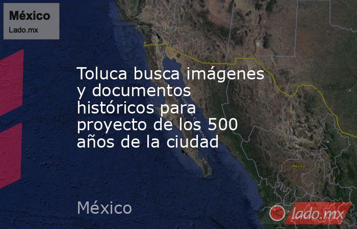 Toluca busca imágenes y documentos históricos para proyecto de los 500 años de la ciudad. Noticias en tiempo real