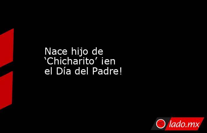 Nace hijo de 'Chicharito' ¡en el Día del Padre!. Noticias en tiempo real