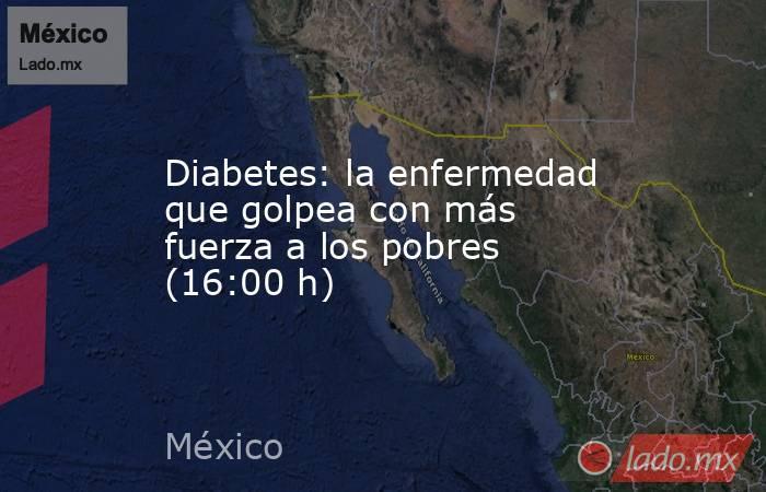 Diabetes: la enfermedad que golpea con más fuerza a los pobres (16:00 h). Noticias en tiempo real