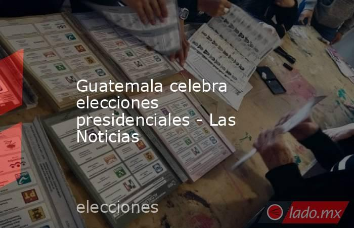 Guatemala celebra elecciones presidenciales - Las Noticias. Noticias en tiempo real