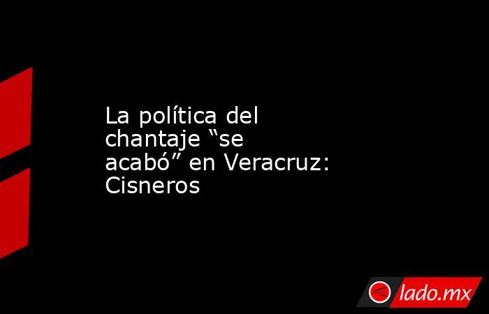 """La política del chantaje """"se acabó"""" en Veracruz: Cisneros. Noticias en tiempo real"""
