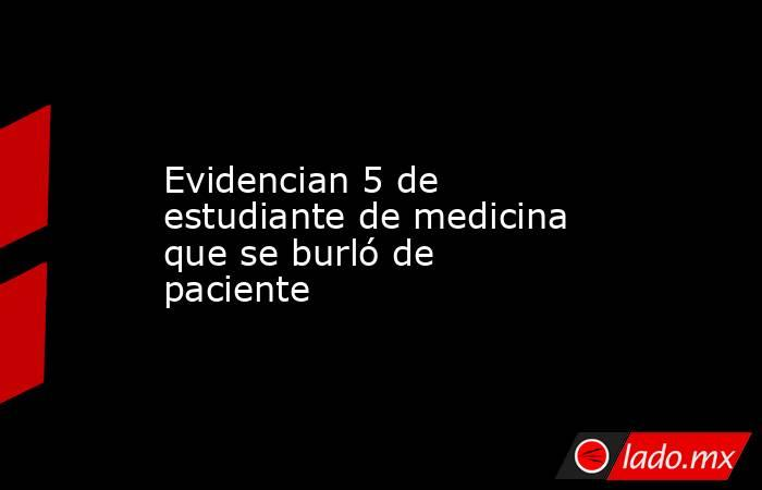 Evidencian 5 de estudiante de medicina que se burló de paciente. Noticias en tiempo real