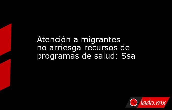 Atención a migrantes no arriesga recursos de programas de salud: Ssa. Noticias en tiempo real