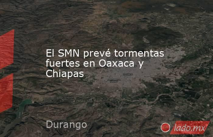 El SMN prevé tormentas fuertes en Oaxaca y Chiapas. Noticias en tiempo real