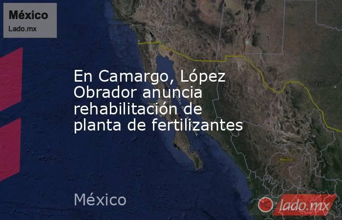 En Camargo, López Obrador anuncia rehabilitación de planta de fertilizantes. Noticias en tiempo real