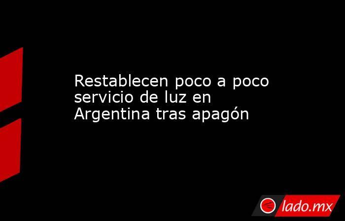 Restablecen poco a poco servicio de luz en Argentina tras apagón. Noticias en tiempo real