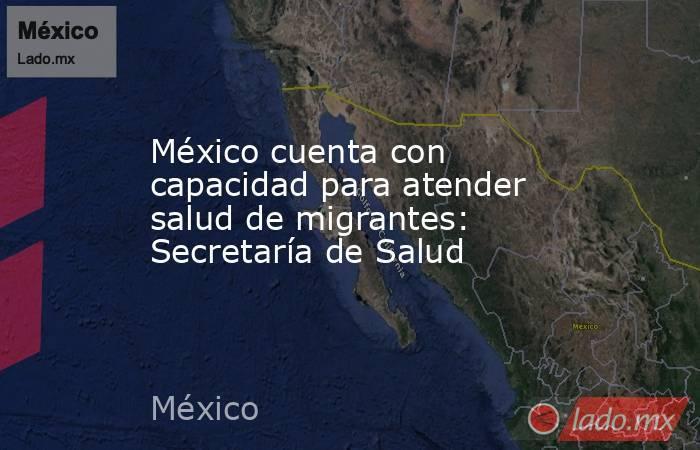 México cuenta con capacidad para atender salud de migrantes: Secretaría de Salud. Noticias en tiempo real
