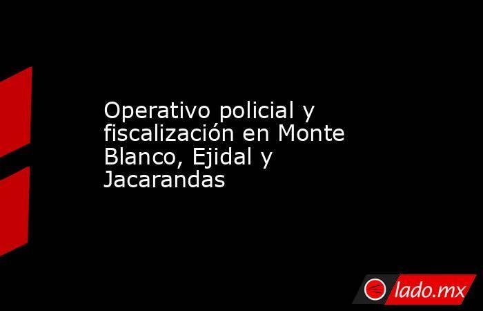Operativo policial y fiscalización en Monte Blanco, Ejidal y Jacarandas. Noticias en tiempo real