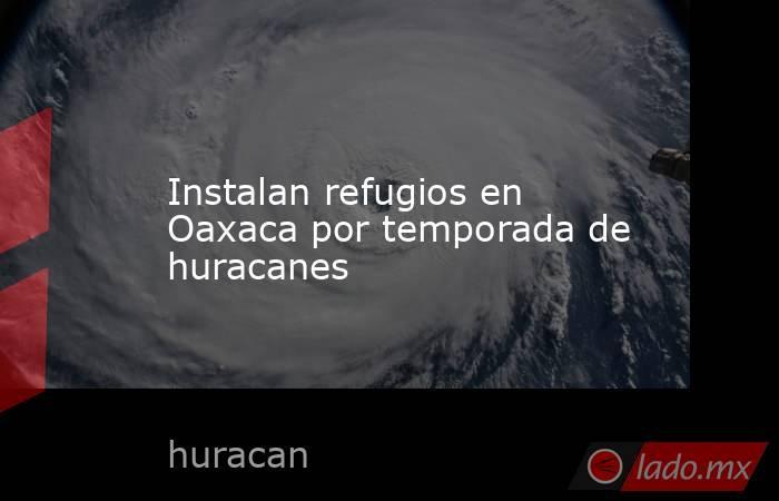 Instalan refugios en Oaxaca por temporada de huracanes. Noticias en tiempo real