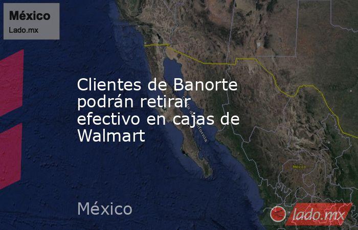Clientes de Banorte podrán retirar efectivo en cajas de Walmart. Noticias en tiempo real