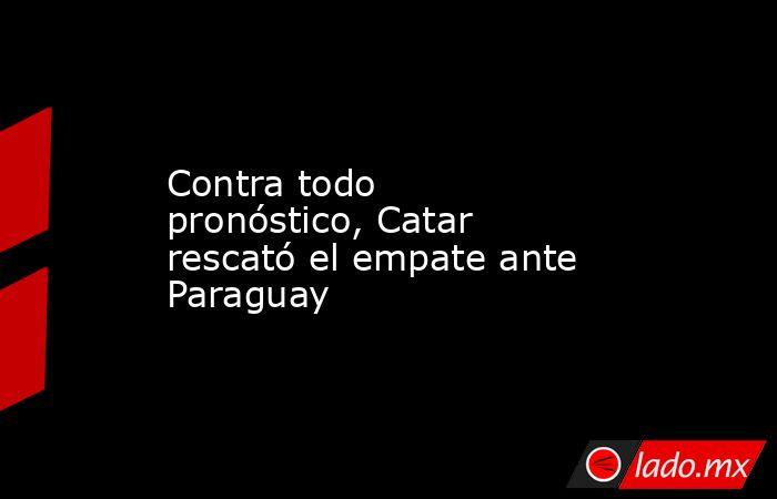 Contra todo pronóstico, Catar rescató el empate ante Paraguay. Noticias en tiempo real