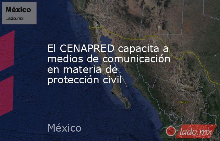 El CENAPRED capacita a medios de comunicación en materia de protección civil. Noticias en tiempo real