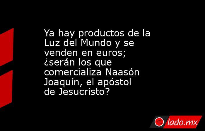 Ya hay productos de la Luz del Mundo y se venden en euros; ¿serán los que comercializa Naasón Joaquín, el apóstol de Jesucristo?. Noticias en tiempo real