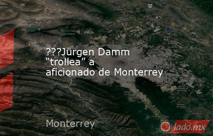 """???Jürgen Damm """"trollea"""" a aficionado de Monterrey. Noticias en tiempo real"""