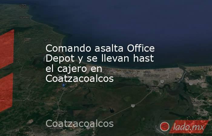 Comando asalta Office Depot y se llevan hast el cajero en Coatzacoalcos. Noticias en tiempo real