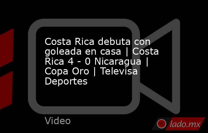 Costa Rica debuta con goleada en casa | Costa Rica 4 - 0 Nicaragua | Copa Oro | Televisa Deportes. Noticias en tiempo real