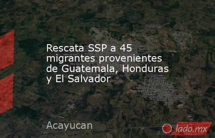 Rescata SSP a 45 migrantes provenientes de Guatemala, Honduras y El Salvador. Noticias en tiempo real