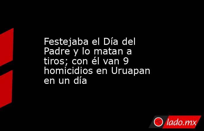 Festejaba el Día del Padre y lo matan a tiros; con él van 9 homicidios en Uruapan en un día. Noticias en tiempo real