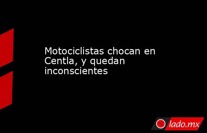 Motociclistas chocan en Centla, y quedan inconscientes. Noticias en tiempo real