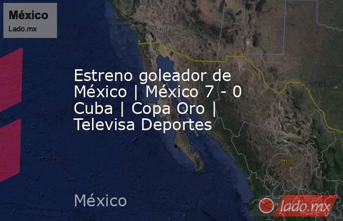 Estreno goleador de México   México 7 - 0 Cuba   Copa Oro   Televisa Deportes. Noticias en tiempo real