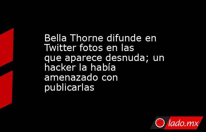 Bella Thorne difunde en Twitter fotos en las que aparece desnuda; un hacker la había amenazado con publicarlas. Noticias en tiempo real