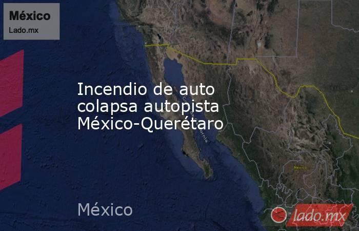 Incendio de auto colapsa autopista México-Querétaro. Noticias en tiempo real