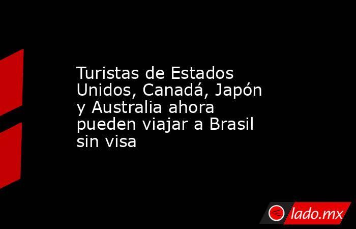 Turistas de Estados Unidos, Canadá, Japón y Australia ahora pueden viajar a Brasil sin visa. Noticias en tiempo real