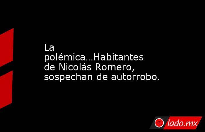 La polémica…Habitantes de Nicolás Romero, sospechan de autorrobo.. Noticias en tiempo real