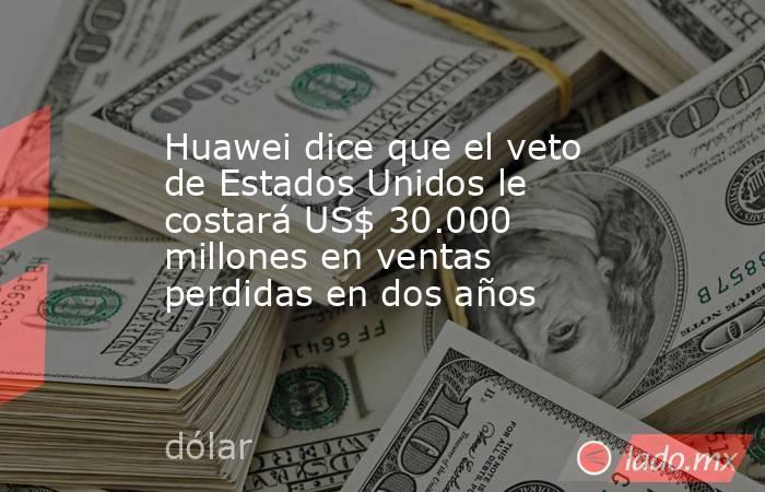 Huawei dice que el veto de Estados Unidos le costará US$ 30.000 millones en ventas perdidas en dos años. Noticias en tiempo real
