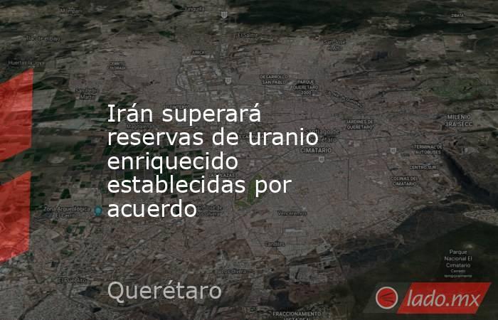 Irán superará reservas de uranio enriquecido establecidas por acuerdo. Noticias en tiempo real