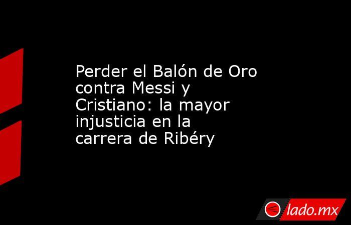 Perder el Balón de Oro contra Messi y Cristiano: la mayor injusticia en la carrera de Ribéry. Noticias en tiempo real